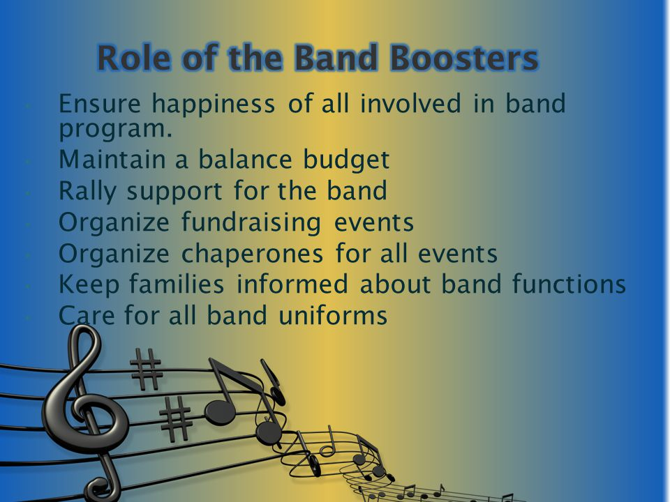Ensure happiness of all involved in band program. Maintain a balance budget Rally support for the band Organize fundraising events Organize chaperones