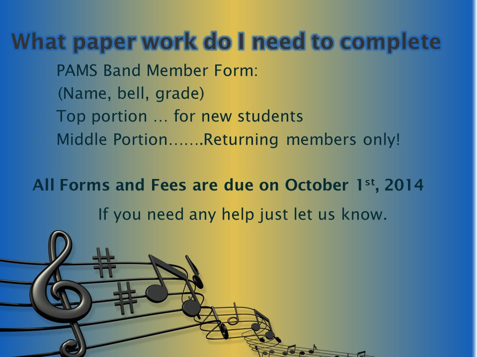 PAMS Band Member Form: (Name, bell, grade) Top portion … for new students Middle Portion…….Returning members only! All Forms and Fees are due on Octob
