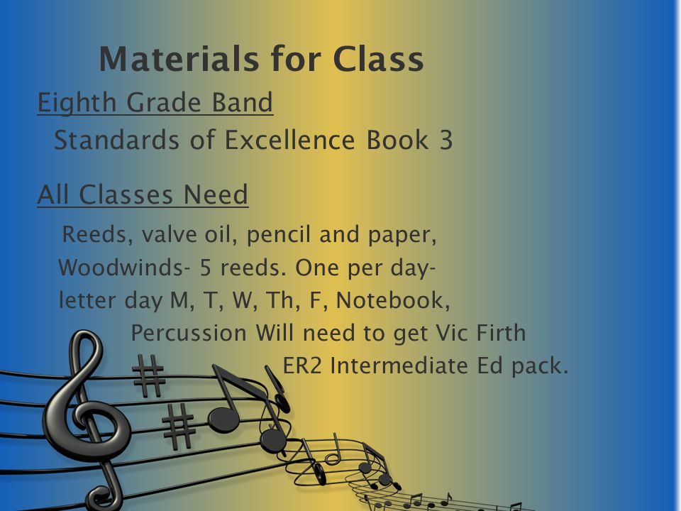 Materials for Class Eighth Grade Band Standards of Excellence Book 3 All Classes Need Reeds, valve oil, pencil and paper, Woodwinds- 5 reeds. One per