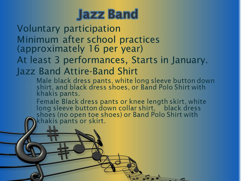 Voluntary participation Minimum after school practices (approximately 16 per year) At least 3 performances, Starts in January. Jazz Band Attire-Band S