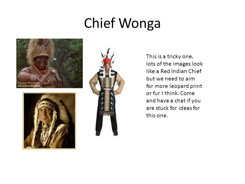 Chief Wonga This is a tricky one, lots of the images look like a Red Indian Chief but we need to aim for more leopard print or fur I think.