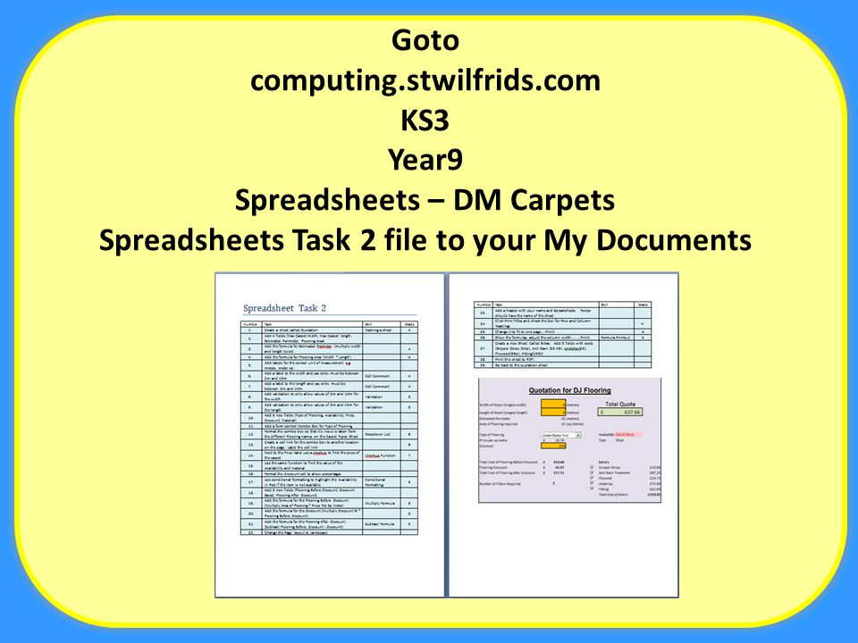 Goto computing.stwilfrids.com KS3 Year9 Spreadsheets – DM Carpets Spreadsheets Task 2 file to your My Documents