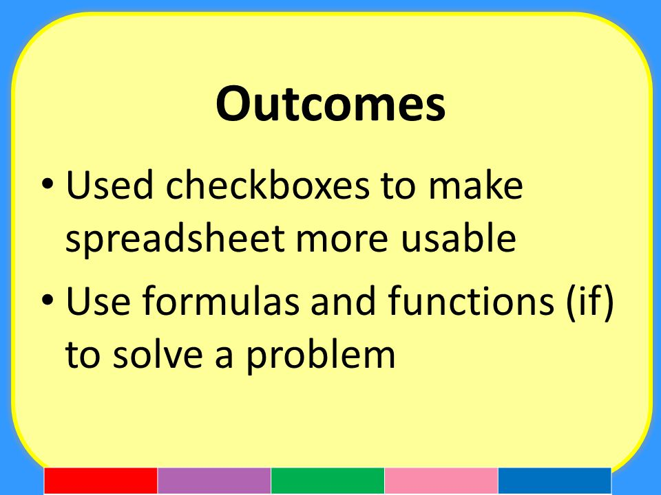 Outcomes Used checkboxes to make spreadsheet more usable Use formulas and functions (if) to solve a problem