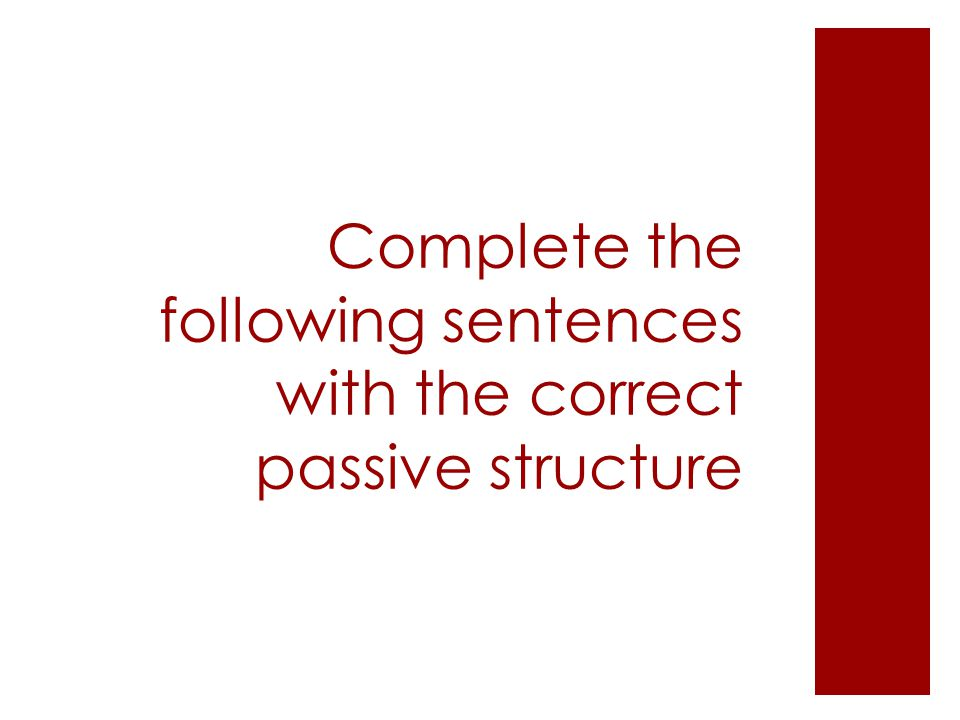 Complete the following sentences with the correct passive structure