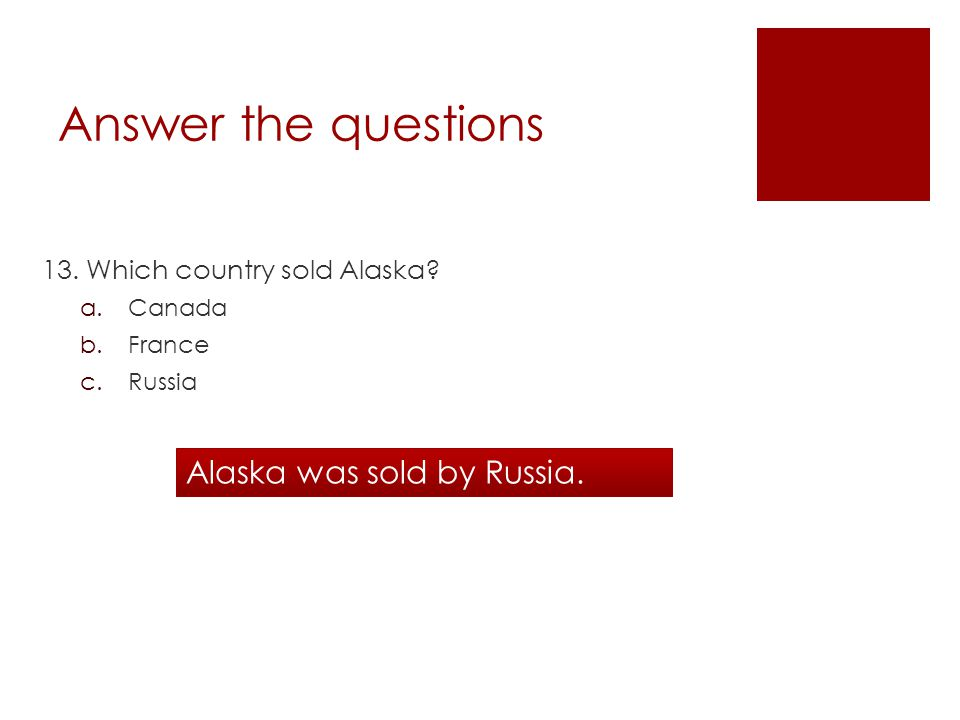 Answer the questions 13. Which country sold Alaska.