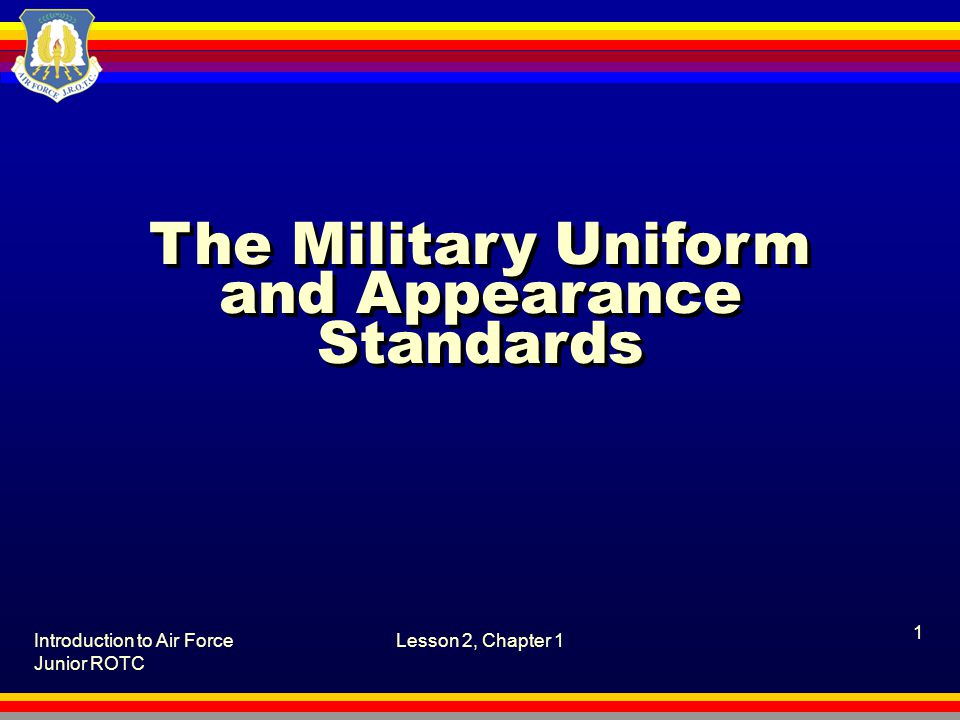Introduction to Air Force Junior ROTC Lesson 2, Chapter 1, The Military Uniform and Appearance Standards 12 What are the guidelines for cadet appearance and grooming.