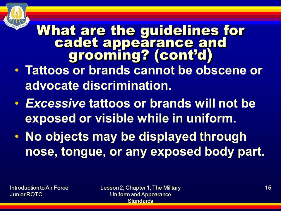 Introduction to Air Force Junior ROTC Lesson 2, Chapter 1, The Military Uniform and Appearance Standards 15 What are the guidelines for cadet appearan