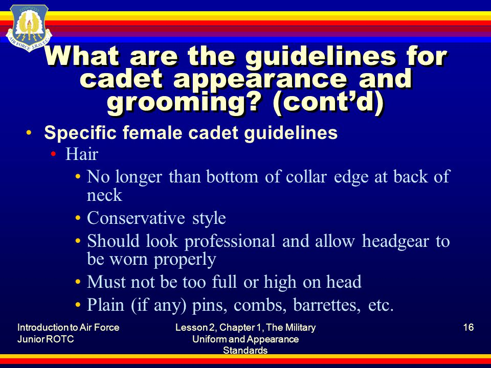 Introduction to Air Force Junior ROTC Lesson 2, Chapter 1, The Military Uniform and Appearance Standards 16 What are the guidelines for cadet appearance and grooming.