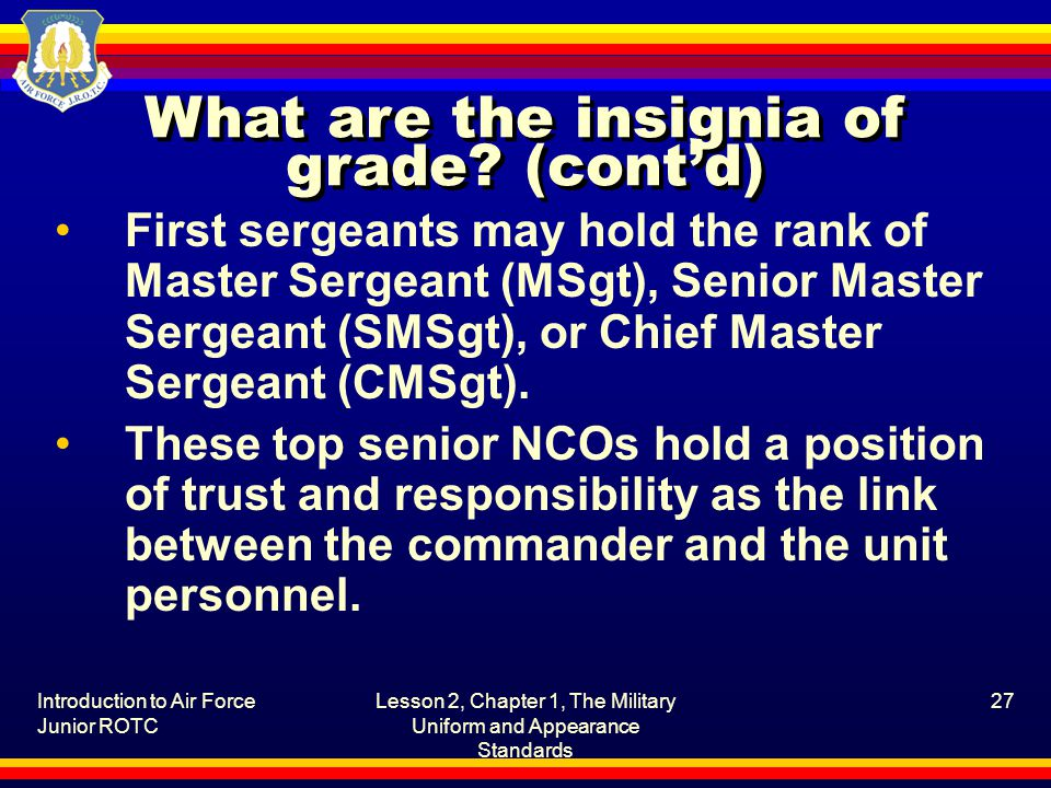 Introduction to Air Force Junior ROTC Lesson 2, Chapter 1, The Military Uniform and Appearance Standards 27 What are the insignia of grade? (cont'd) F