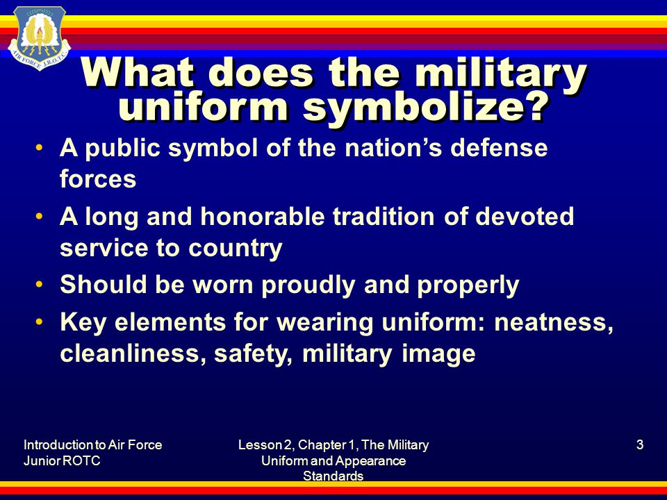 Introduction to Air Force Junior ROTC Lesson 2, Chapter 1, The Military Uniform and Appearance Standards 3 What does the military uniform symbolize? A