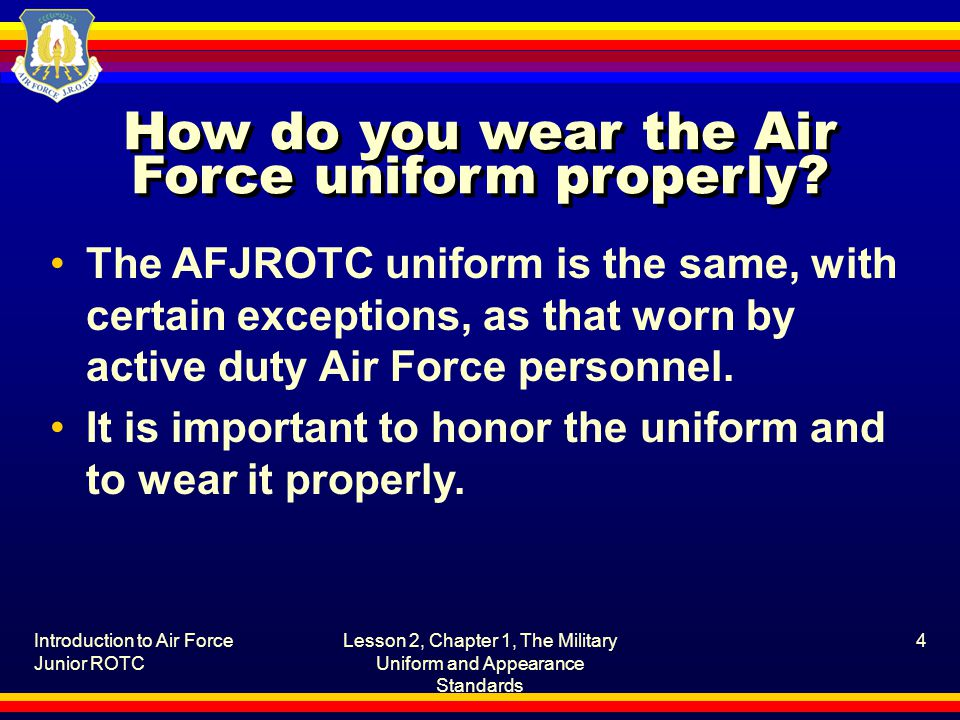 Introduction to Air Force Junior ROTC Lesson 2, Chapter 1, The Military Uniform and Appearance Standards 15 What are the guidelines for cadet appearance and grooming.