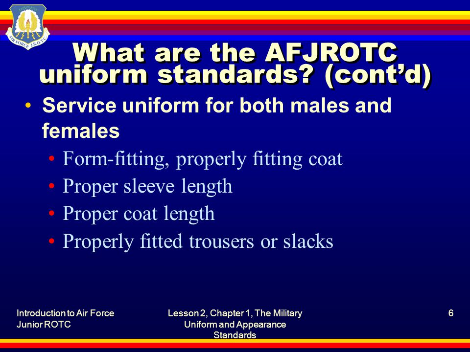 Introduction to Air Force Junior ROTC Lesson 2, Chapter 1, The Military Uniform and Appearance Standards 7 What are the AFJROTC uniform standards.