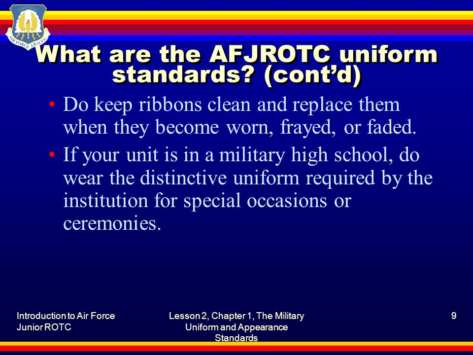 Introduction to Air Force Junior ROTC Lesson 2, Chapter 1, The Military Uniform and Appearance Standards 9 What are the AFJROTC uniform standards? (co