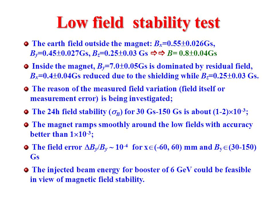 Low field stability test Low field stability test The earth field outside the magnet: B x =0.55  0.026Gs, B y =0.45  0.027Gs, B z =0.25  0.03 Gs  B= 0.8  0.04Gs Inside the magnet, B y =7.0  0.05Gs is dominated by residual field, B x =0.4  0.04Gs reduced due to the shielding while B z =0.25  0.03 Gs.