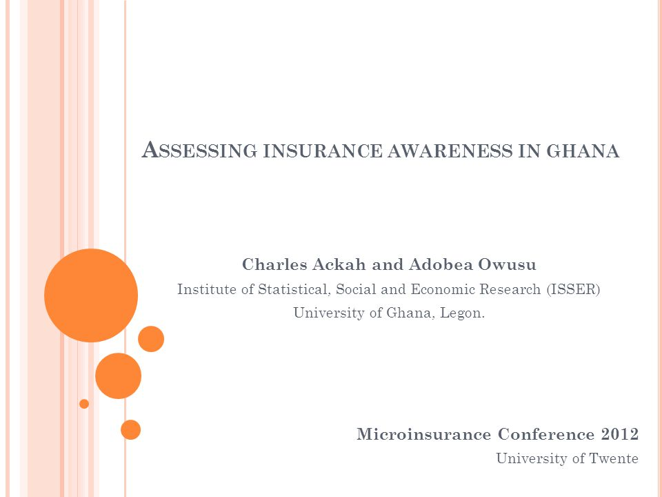 A SSESSING INSURANCE AWARENESS IN GHANA Microinsurance Conference 2012 University of Twente Charles Ackah and Adobea Owusu Institute of Statistical, S