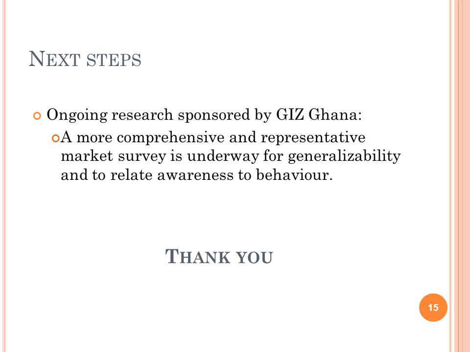 N EXT STEPS Ongoing research sponsored by GIZ Ghana: A more comprehensive and representative market survey is underway for generalizability and to relate awareness to behaviour.