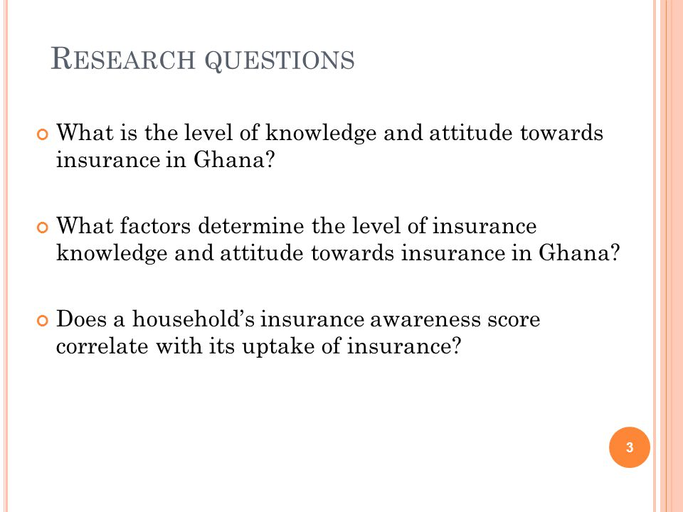 R ESEARCH QUESTIONS What is the level of knowledge and attitude towards insurance in Ghana? What factors determine the level of insurance knowledge an