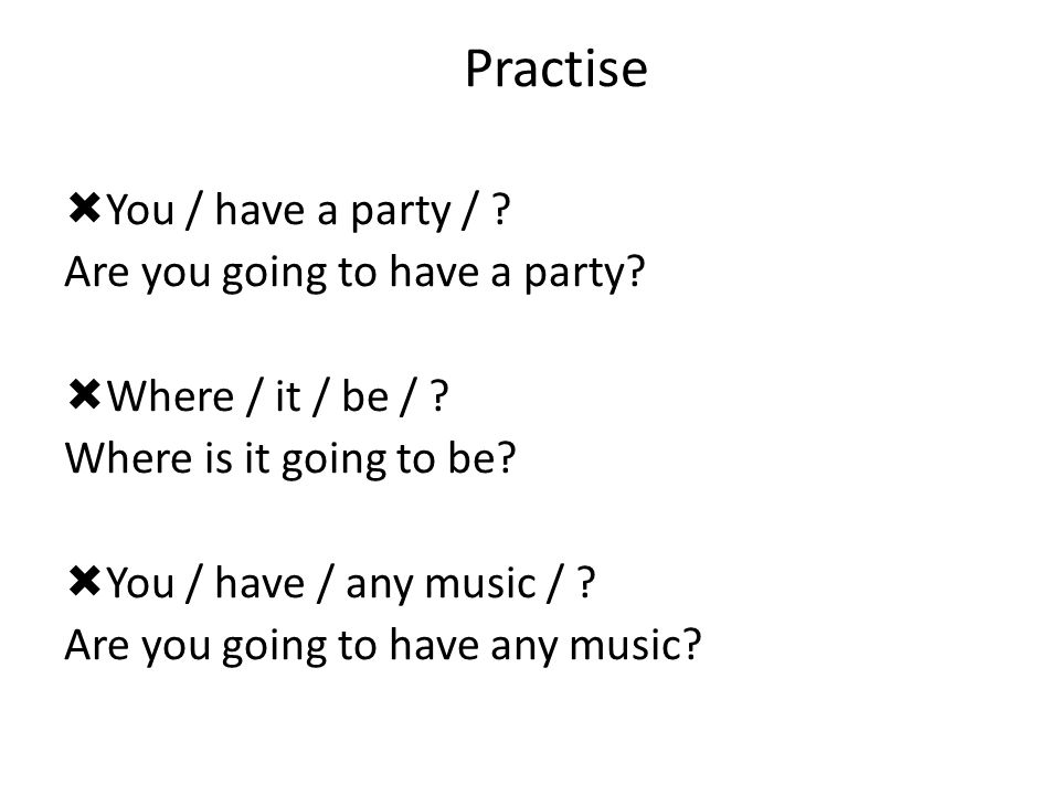 Practise  You / have a party / ? Are you going to have a party?  Where / it / be / ? Where is it going to be?  You / have / any music / ? Are you g