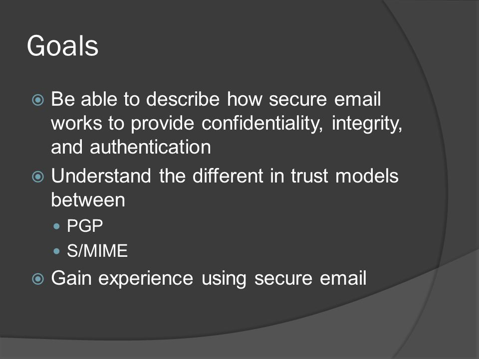 Goals  Be able to describe how secure email works to provide confidentiality, integrity, and authentication  Understand the different in trust model