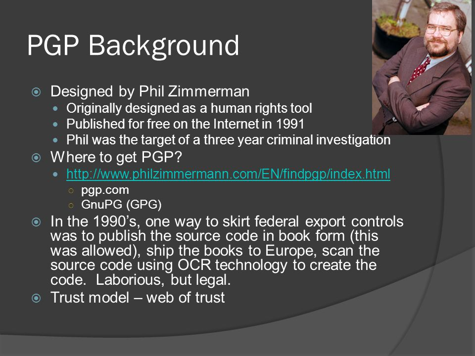 PGP Background  Designed by Phil Zimmerman Originally designed as a human rights tool Published for free on the Internet in 1991 Phil was the target
