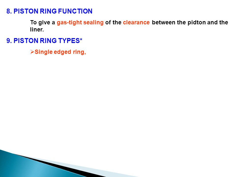 8. PISTON RING FUNCTION To give a gas-tight sealing of the clearance between the pidton and the liner. 9. PISTON RING TYPES*  Single edged ring,