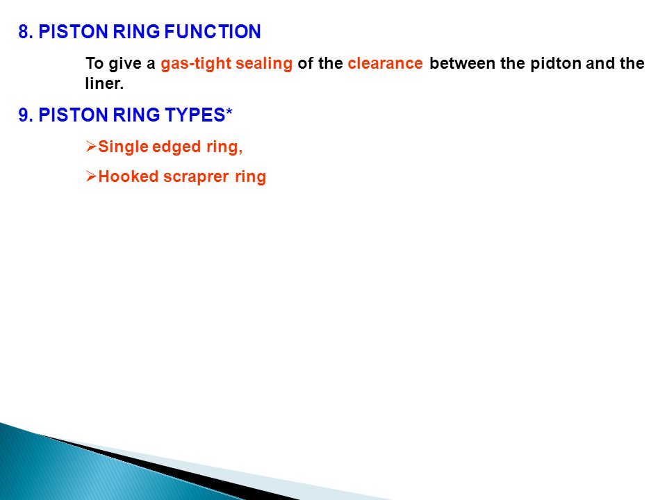 8. PISTON RING FUNCTION To give a gas-tight sealing of the clearance between the pidton and the liner. 9. PISTON RING TYPES*  Single edged ring,  Ho