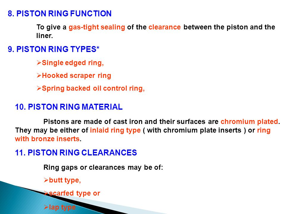 8. PISTON RING FUNCTION To give a gas-tight sealing of the clearance between the piston and the liner. 9. PISTON RING TYPES*  Single edged ring,  Ho