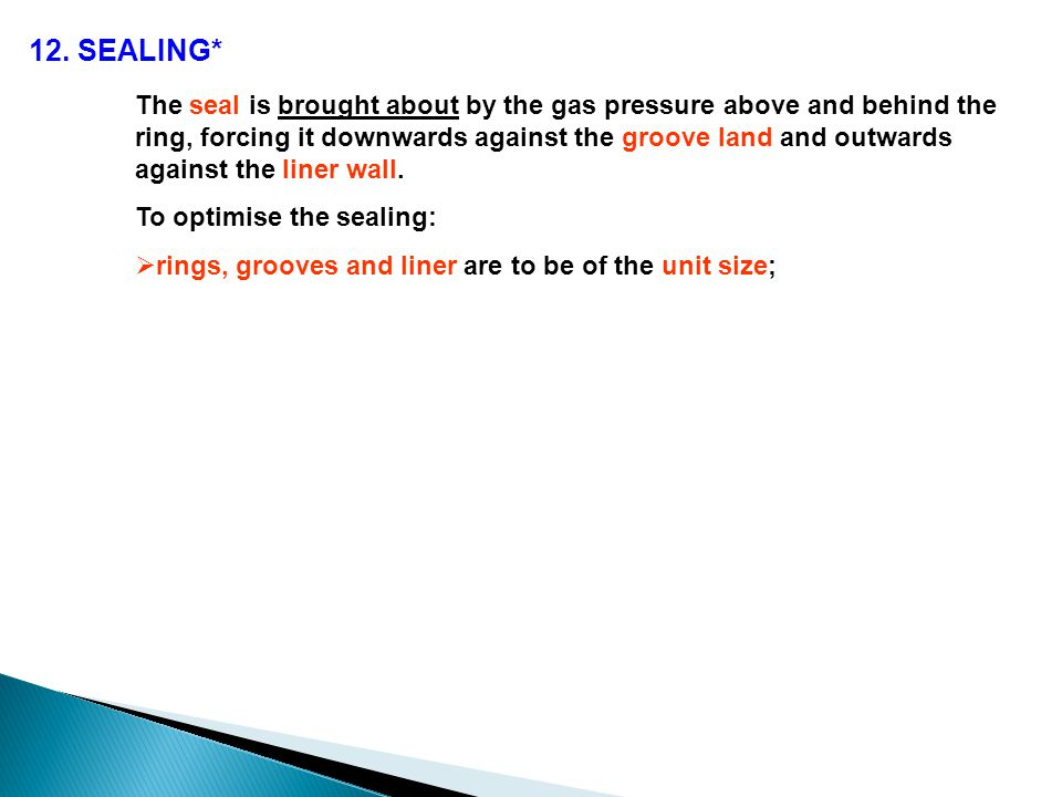12. SEALING* The seal is brought about by the gas pressure above and behind the ring, forcing it downwards against the groove land and outwards agains