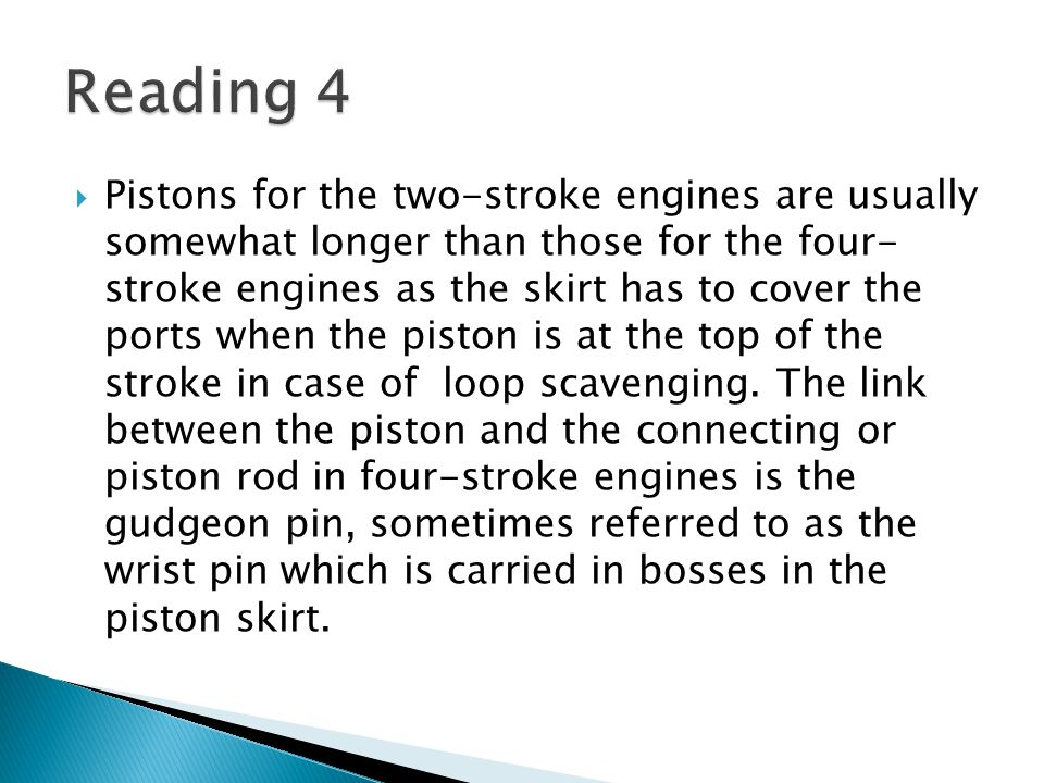  Pistons for the two-stroke engines are usually somewhat longer than those for the four- stroke engines as the skirt has to cover the ports when the piston is at the top of the stroke in case of loop scavenging.