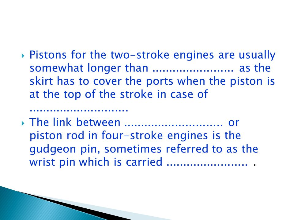  Pistons for the two-stroke engines are usually somewhat longer than........................