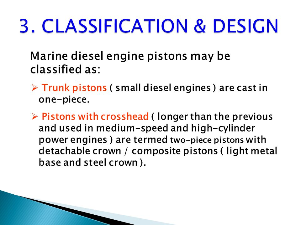 Marine diesel engine pistons may be classified as:  Trunk pistons ( small diesel engines ) are cast in one-piece.