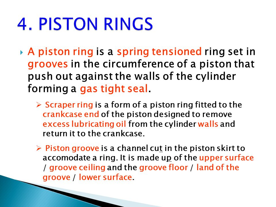  A piston ring is a spring tensioned ring set in grooves in the circumference of a piston that push out against the walls of the cylinder forming a gas tight seal.