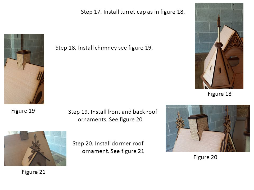 Step 17. Install turret cap as in figure 18. Step 19. Install front and back roof ornaments. See figure 20 Figure 18 Step 18. Install chimney see figu