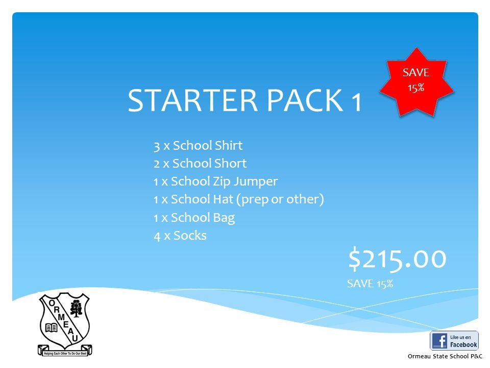 STARTER PACK 1 3 x School Shirt 2 x School Short 1 x School Zip Jumper 1 x School Hat (prep or other) 1 x School Bag 4 x Socks $215.00 SAVE 15% Ormeau State School P&C