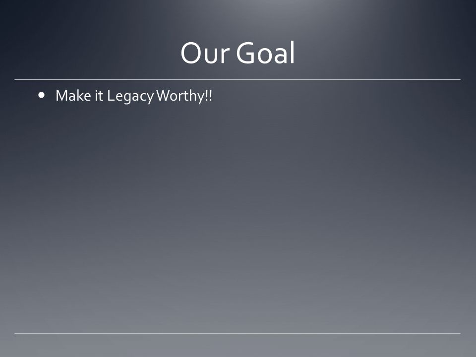 Our Goal Make it Legacy Worthy!!