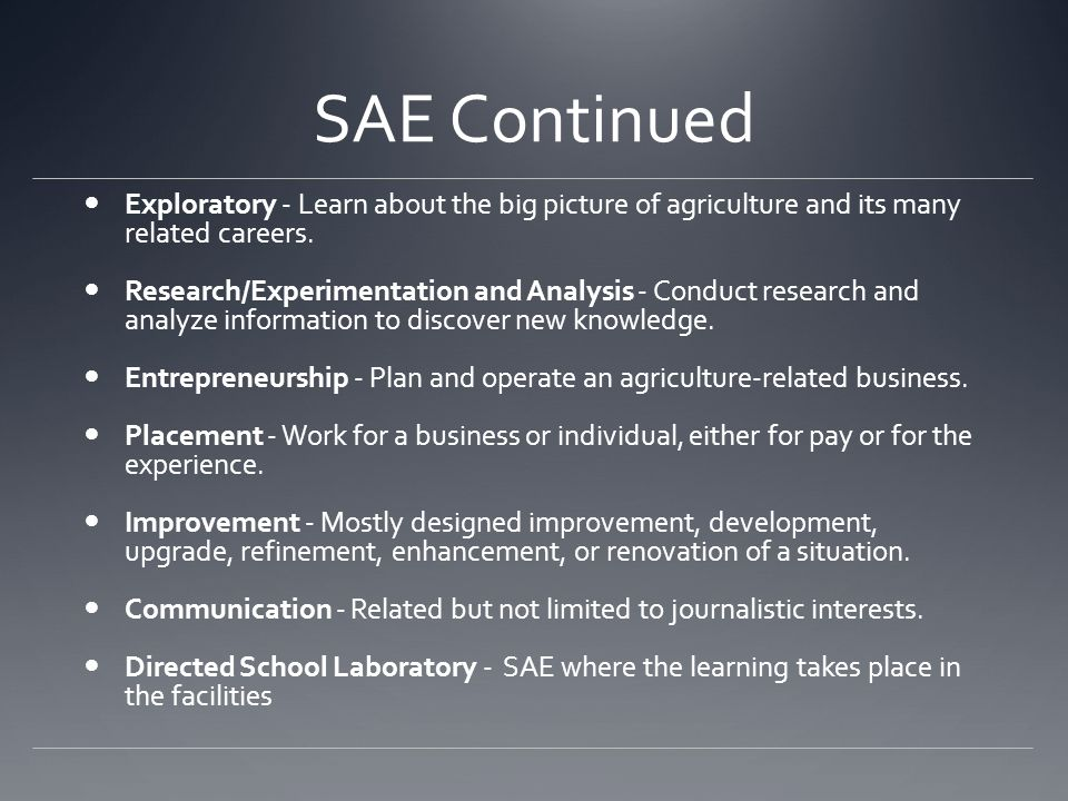 SAE Continued Exploratory - Learn about the big picture of agriculture and its many related careers. Research/Experimentation and Analysis - Conduct r