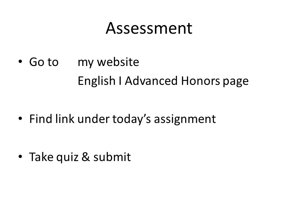 Assessment Go to my website English I Advanced Honors page Find link under today's assignment Take quiz & submit