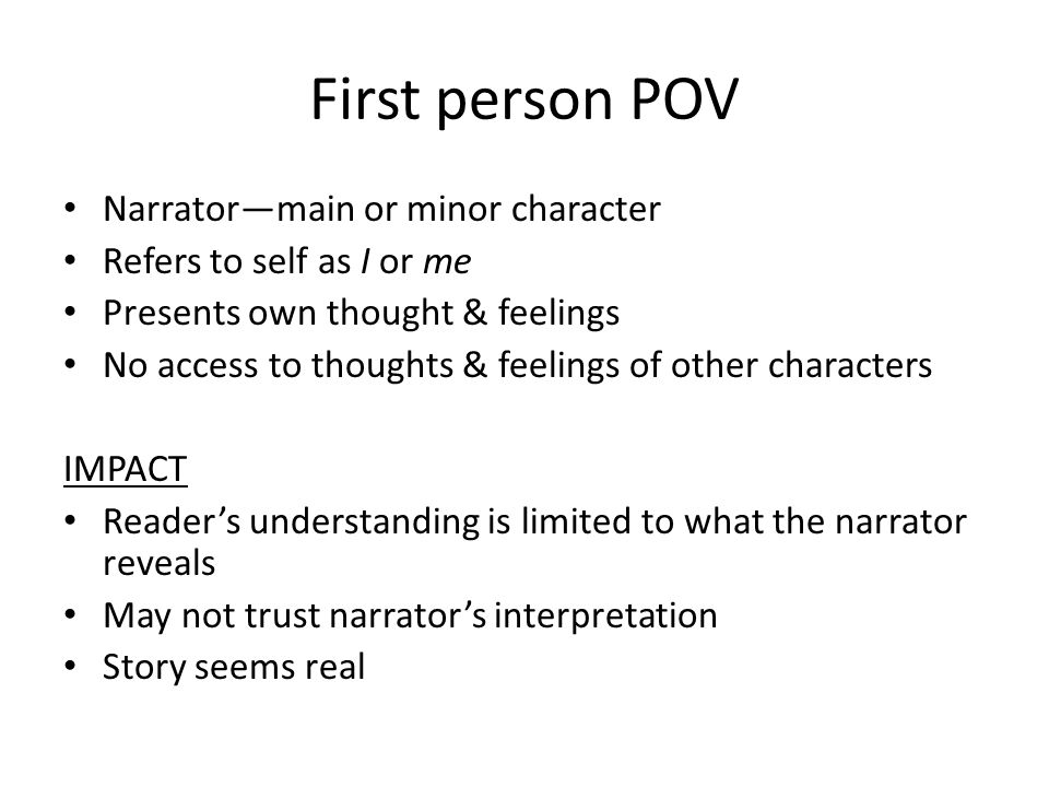 Third person POV Narrator—not a character (may merely be a voice) Omniscient—knows thoughts & feelings of all characters Limited—focuses on thoughts & feelings of one character IMPACT Learn more about characters & events Less personal