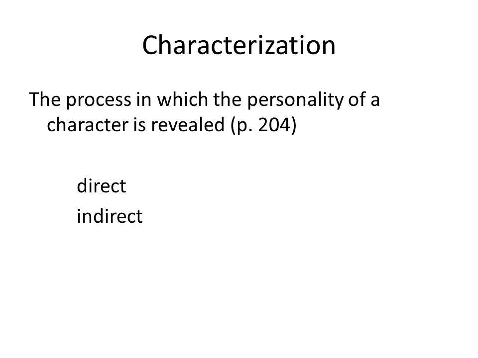 Direct characterization Tells the audience what the personality of the character is Leaves less to the imagination of the reader Example Jane Pittman The other reason I never looked at a man, I was barren. What might this tell us about Jane's personality?