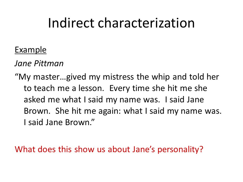 """Indirect characterization Example Jane Pittman """"My master…gived my mistress the whip and told her to teach me a lesson. Every time she hit me she aske"""
