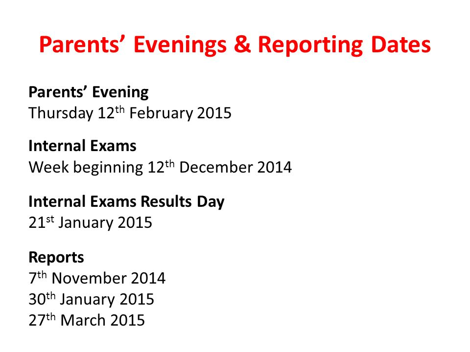 Parents' Evenings & Reporting Dates Parents' Evening Thursday 12 th February 2015 Internal Exams Week beginning 12 th December 2014 Internal Exams Results Day 21 st January 2015 Reports 7 th November 2014 30 th January 2015 27 th March 2015