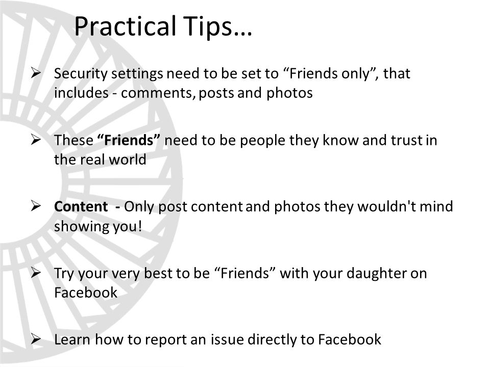 Practical Tips…  Security settings need to be set to Friends only , that includes - comments, posts and photos  These Friends need to be people they know and trust in the real world  Content - Only post content and photos they wouldn t mind showing you.