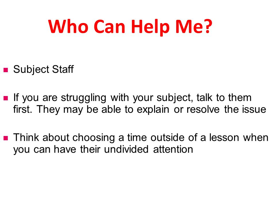 Who Can Help Me.Mrs McMillian, Mr Blythe, Miss Graham are all available to help you.