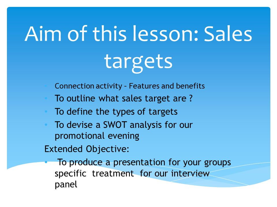 Aim of this lesson: Sales targets Connection activity – Features and benefits To outline what sales target are ? To define the types of targets To dev
