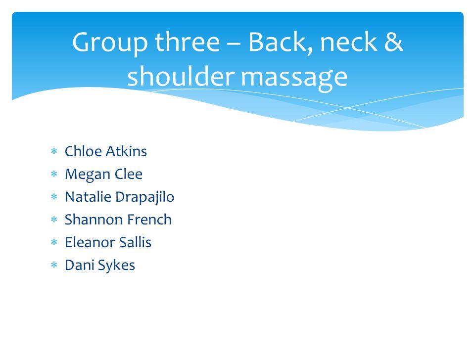  Chloe Atkins  Megan Clee  Natalie Drapajilo  Shannon French  Eleanor Sallis  Dani Sykes Group three – Back, neck & shoulder massage
