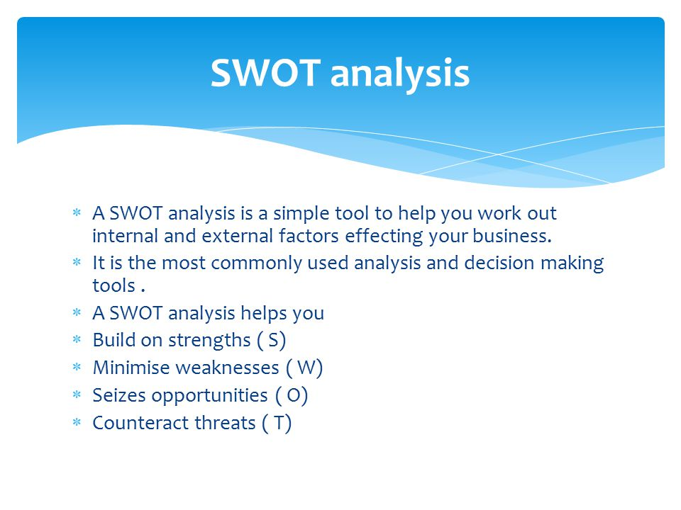  A SWOT analysis is a simple tool to help you work out internal and external factors effecting your business.  It is the most commonly used analysis
