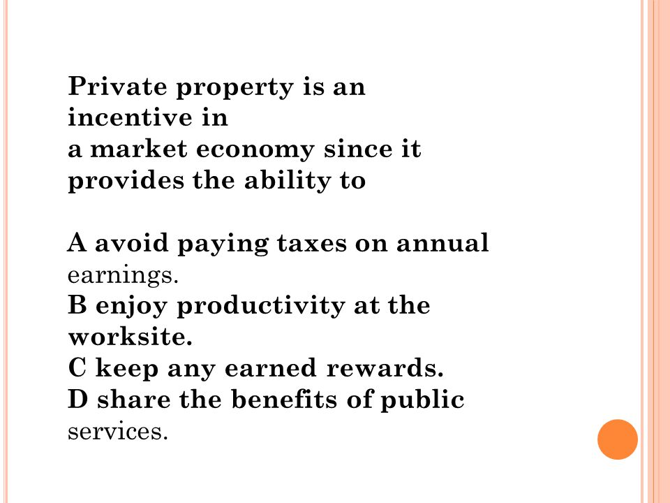 Private property is an incentive in a market economy since it provides the ability to A avoid paying taxes on annual earnings. B enjoy productivity at