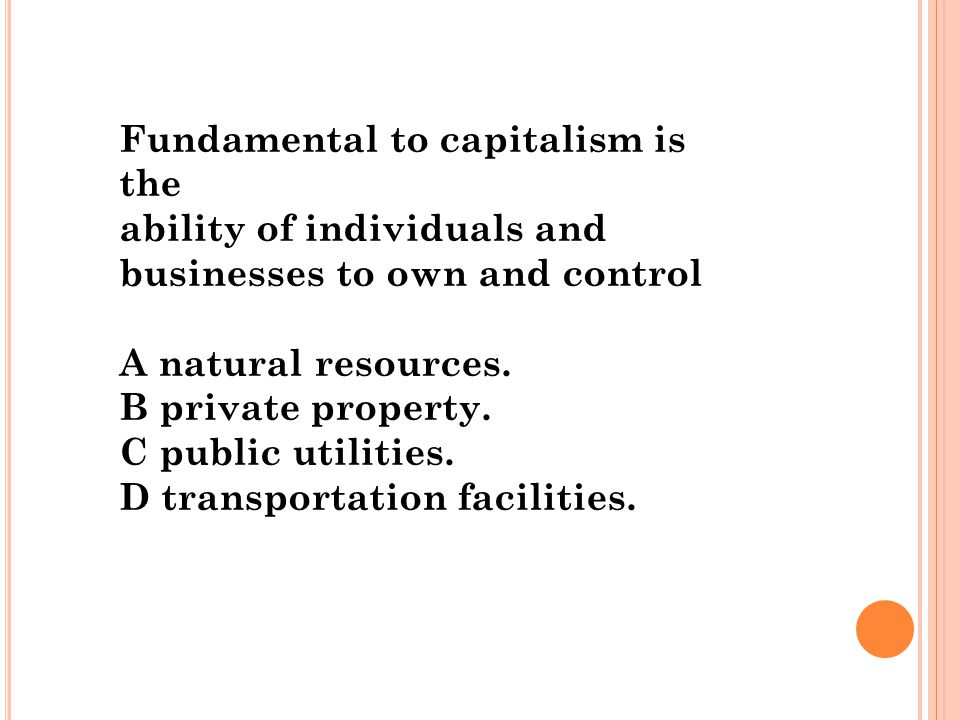 Fundamental to capitalism is the ability of individuals and businesses to own and control A natural resources. B private property. C public utilities.