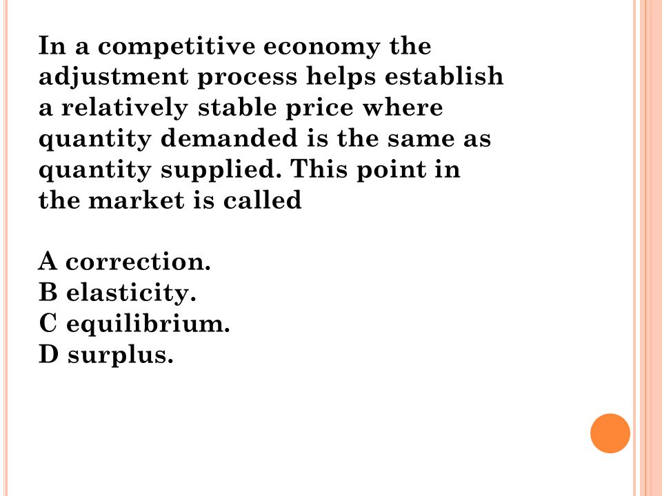In a competitive economy the adjustment process helps establish a relatively stable price where quantity demanded is the same as quantity supplied. Th
