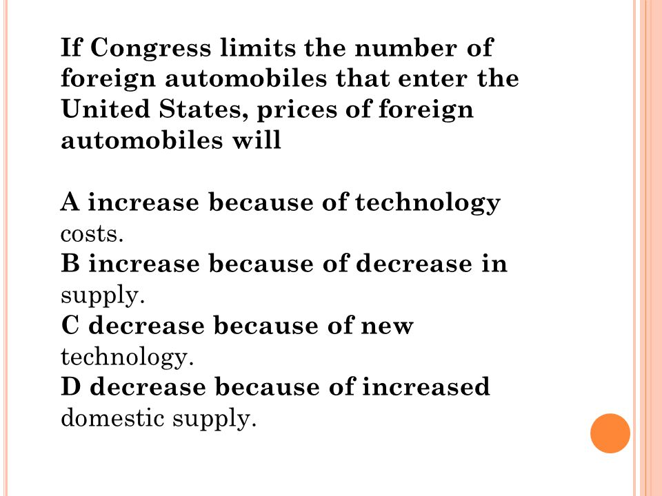 If Congress limits the number of foreign automobiles that enter the United States, prices of foreign automobiles will A increase because of technology
